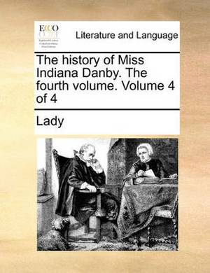 The History of Miss Indiana Danby. the Fourth Volume. Volume 4 of 4