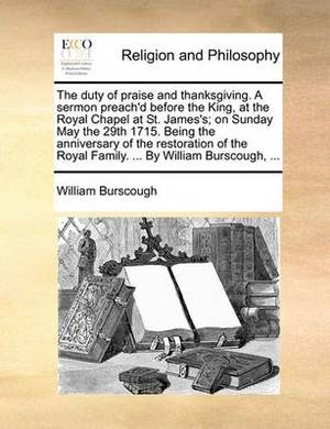 The Duty of Praise and Thanksgiving. a Sermon Preach'd Before the King, at the Royal Chapel at St. James's; On Sunday May the 29th 1715. Being the Anniversary of the Restoration of the Royal Family. ... by William Burscough, ...