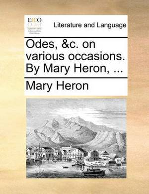 Odes, &C. on Various Occasions. by Mary Heron, ...