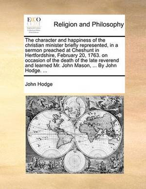 The Character and Happiness of the Christian Minister Briefly Represented, in a Sermon Preached at Cheshunt in Hertfordshire, February 20, 1763. on Occasion of the Death of the Late Reverend and Learned Mr. John Mason, ... by John Hodge. ...