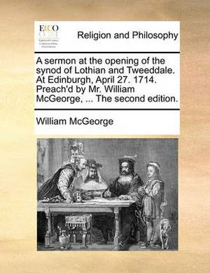 A Sermon at the Opening of the Synod of Lothian and Tweeddale. at Edinburgh, April 27. 1714. Preach'd by Mr. William McGeorge, ... the Second Edition.