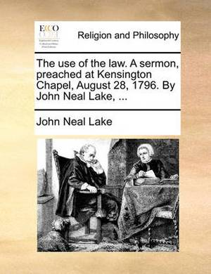 The Use of the Law. a Sermon, Preached at Kensington Chapel, August 28, 1796. by John Neal Lake, ...