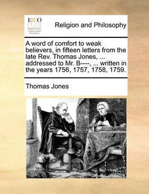 A Word of Comfort to Weak Believers, in Fifteen Letters from the Late REV. Thomas Jones, ... Addressed to Mr. B----, ... Written in the Years 1756, 1757, 1758, 1759.
