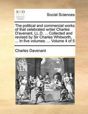 The Political and Commercial Works of That Celebrated Writer Charles D'Avenant, LL.D. ... Collected and Revised by Sir Charles Whitworth, ... in Five Volumes. ... Volume 4 of 5