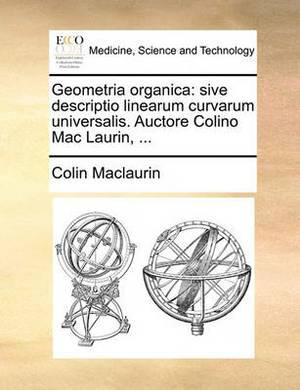 Geometria Organica: Sive Descriptio Linearum Curvarum Universalis. Auctore Colino Mac Laurin, ...