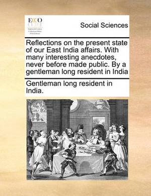 Reflections on the Present State of Our East India Affairs. with Many Interesting Anecdotes, Never Before Made Public. by a Gentleman Long Resident in India