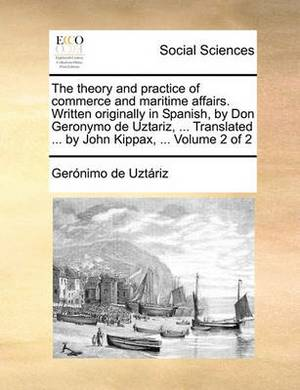 The Theory and Practice of Commerce and Maritime Affairs. Written Originally in Spanish, by Don Geronymo de Uztariz, ... Translated ... by John Kippax, ... Volume 2 of 2