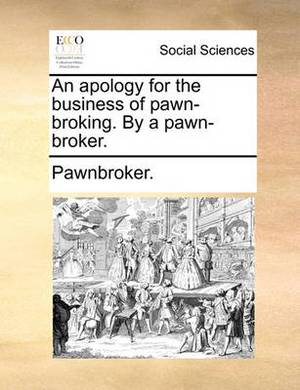 An Apology for the Business of Pawn-Broking. by a Pawn-Broker.