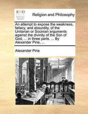 An Attempt to Expose the Weakness, Fallacy, and Absurdity, of the Unitarian or Socinian Arguments Against the Divinity of the Son of God, ... in Three Parts. ... by Alexander Pirie, ...