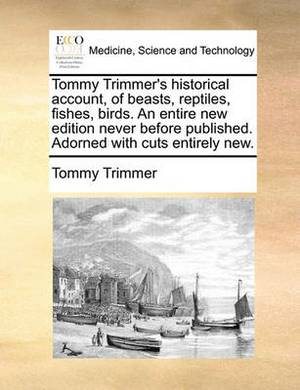 Tommy Trimmer's Historical Account, of Beasts, Reptiles, Fishes, Birds. an Entire New Edition Never Before Published. Adorned with Cuts Entirely New.
