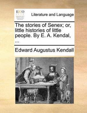 The Stories of Senex; Or, Little Histories of Little People. by E. A. Kendal, ...