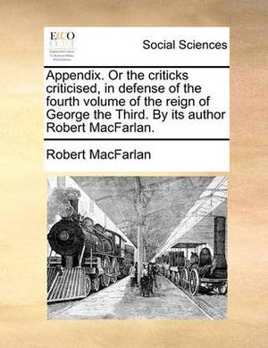 Appendix. or the Criticks Criticised, in Defense of the Fourth Volume of the Reign of George the Third. by Its Author Robert Macfarlan.