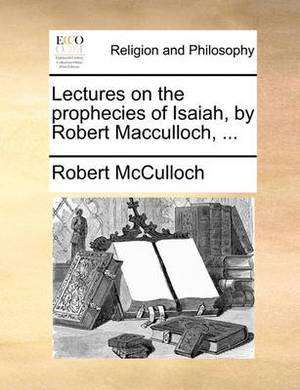 Lectures on the Prophecies of Isaiah, by Robert MacCulloch, ...