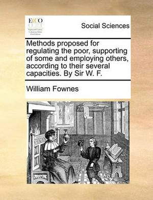 Methods Proposed for Regulating the Poor, Supporting of Some and Employing Others, According to Their Several Capacities. by Sir W. F.