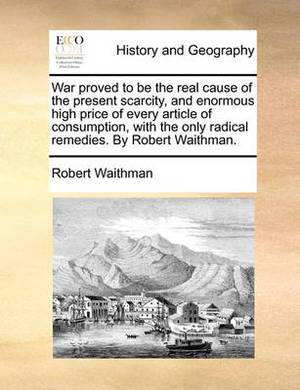 War Proved to Be the Real Cause of the Present Scarcity, and Enormous High Price of Every Article of Consumption, with the Only Radical Remedies. by Robert Waithman.