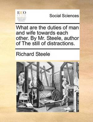 What Are the Duties of Man and Wife Towards Each Other. by Mr. Steele, Author of the Still of Distractions.