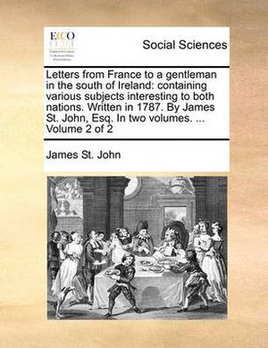 Letters from France to a Gentleman in the South of Ireland: Containing Various Subjects Interesting to Both Nations. Written in 1787. by James St. John, Esq. in Two Volumes. ... Volume 2 of 2