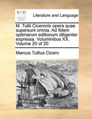 M. Tullii Ciceronis Opera Quae Supersunt Omnia. Ad Fidem Optimarum Editionum Diligenter Expressa. Voluminibus XX. Volume 20 of 20