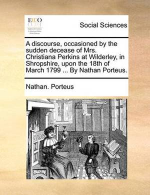 A Discourse, Occasioned by the Sudden Decease of Mrs. Christiana Perkins at Wilderley, in Shropshire, Upon the 18th of March 1799 ... by Nathan Porteus.