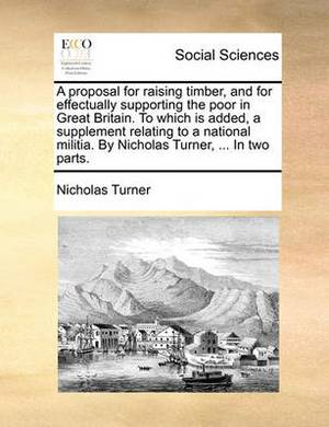 A Proposal for Raising Timber, and for Effectually Supporting the Poor in Great Britain. to Which Is Added, a Supplement Relating to a National Militia. by Nicholas Turner, ... in Two Parts.