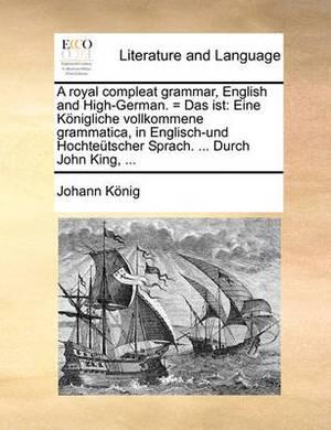 A Royal Compleat Grammar, English and High-German. = Das Ist: Eine Konigliche Vollkommene Grammatica, in Englisch-Und Hochteutscher Sprach. ... Durch John King, ...