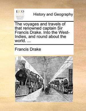 The Voyages and Travels of That Renowned Captain Sir Francis Drake. Into the West-Indies, and Round about the World. ...