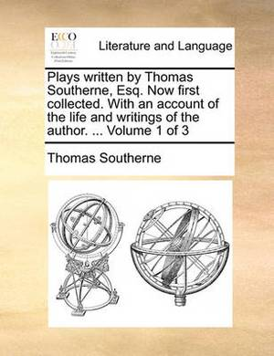 Plays Written by Thomas Southerne, Esq. Now First Collected. with an Account of the Life and Writings of the Author. ... Volume 1 of 3