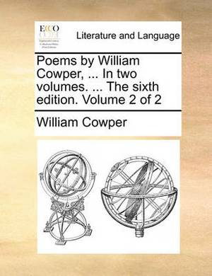 Poems by William Cowper, ... in Two Volumes. ... the Sixth Edition. Volume 2 of 2