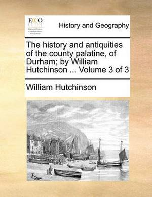 The History and Antiquities of the County Palatine, of Durham; By William Hutchinson ... Volume 3 of 3