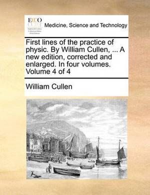 First Lines of the Practice of Physic. by William Cullen, ... a New Edition, Corrected and Enlarged. in Four Volumes. Volume 4 of 4