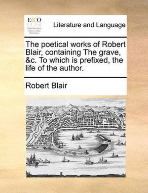 The Poetical Works of Robert Blair, Containing the Grave, &c. to Which Is Prefixed, the Life of the Author