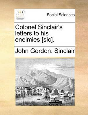 Colonel Sinclair's Letters to His Eneimies [Sic].