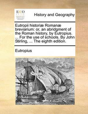 Eutropii Histori] Roman] Breviarium: Or, an Abridgment of the Roman History, by Eutropius. ... for the Use of Schools. by John Stirling, ... the Eighth Edition.