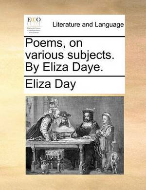 Poems, on Various Subjects. by Eliza Daye.