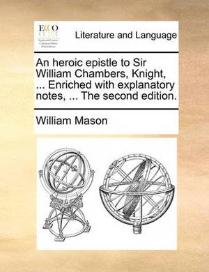 An Heroic Epistle to Sir William Chambers, Knight, ... Enriched with Explanatory Notes, ... the Second Edition.