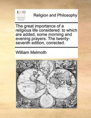 The Great Importance of a Religious Life Considered: To Which Are Added, Some Morning and Evening Prayers. the Twenty-Seventh Edition, Corrected.