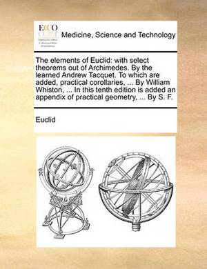 The Elements of Euclid: With Select Theorems Out of Archimedes. by the Learned Andrew Tacquet. to Which Are Added, Practical Corollaries, ... by William Whiston, ... in This Tenth Edition Is Added an Appendix of Practical Geometry, ... by S. F.