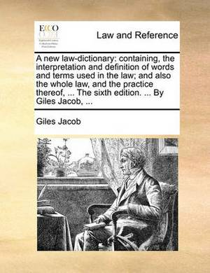 A New Law-Dictionary: Containing, the Interpretation and Definition of Words and Terms Used in the Law; And Also the Whole Law, and the Practice Thereof, ... the Sixth Edition. ... by Giles Jacob, ...