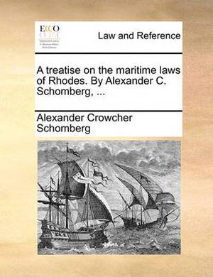 A Treatise on the Maritime Laws of Rhodes. by Alexander C. Schomberg, ...