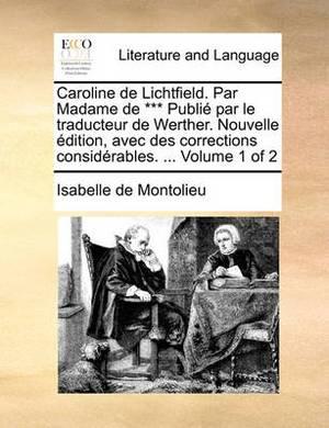 Caroline de Lichtfield. Par Madame de *** Publi Par Le Traducteur de Werther. Nouvelle Dition, Avec Des Corrections Considrables. ... Volume 1 of 2
