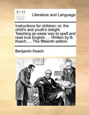 Instructions for Children: Or, the Child's and Youth's Delight. Teaching an Easie Way to Spell and Read True English. ... Written by B. Keach, ... the Fifteenth Edition.