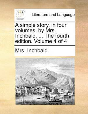 A Simple Story, in Four Volumes, by Mrs. Inchbald. ... the Fourth Edition. Volume 4 of 4