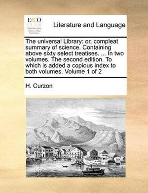 The Universal Library: Or, Compleat Summary of Science. Containing Above Sixty Select Treatises. ... in Two Volumes. the Second Edition. to Which Is Added a Copious Index to Both Volumes. Volume 1 of 2