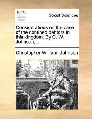 Considerations on the Case of the Confined Debtors in This Kingdom. by C. W. Johnson, ...