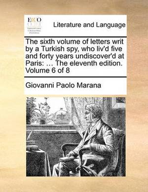 The Sixth Volume of Letters Writ by a Turkish Spy, Who Liv'd Five and Forty Years Undiscover'd at Paris: The Eleventh Edition. Volume 6 of 8