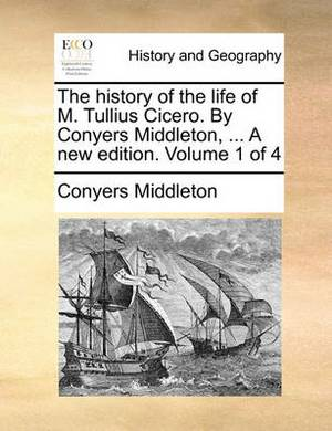 The History of the Life of M. Tullius Cicero. by Conyers Middleton, ... a New Edition. Volume 1 of 4