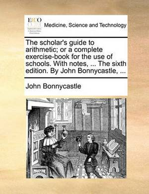 The Scholar's Guide to Arithmetic; Or a Complete Exercise-Book for the Use of Schools. with Notes, ... the Sixth Edition. by John Bonnycastle, ...