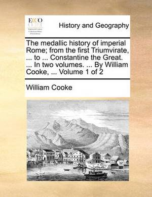 The Medallic History of Imperial Rome; From the First Triumvirate, ... to ... Constantine the Great. ... in Two Volumes. ... by William Cooke, ... Volume 1 of 2