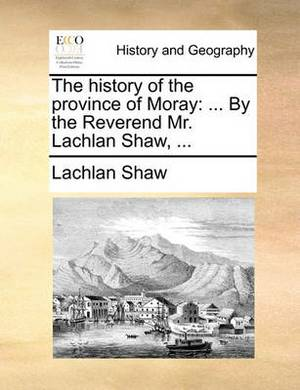 The History of the Province of Moray: ... by the Reverend Mr. Lachlan Shaw,