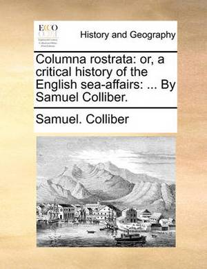 Columna Rostrata: Or, a Critical History of the English Sea-Affairs: ... by Samuel Colliber.